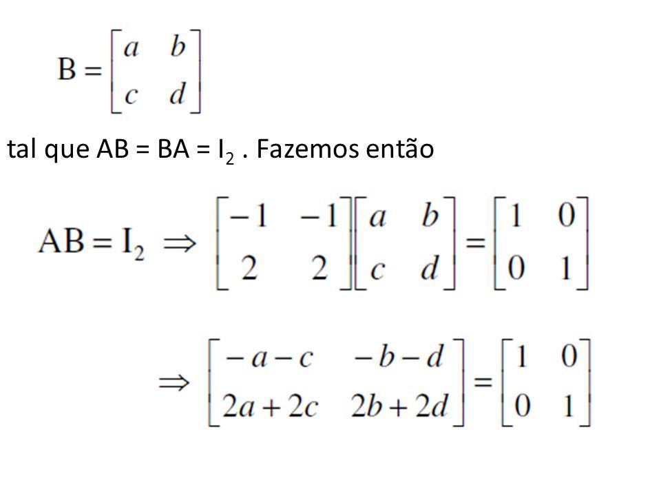 tal que AB = BA = I 2. Fazemos então