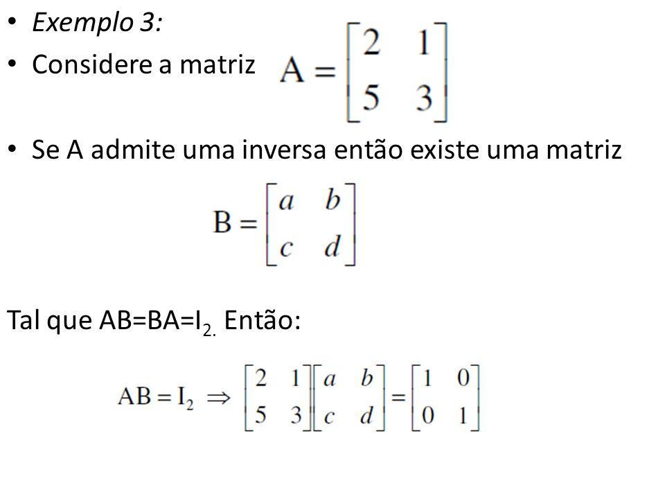 Exemplo 3: Considere a matriz Se A admite uma inversa então existe uma matriz Tal que AB=BA=I 2. Então: