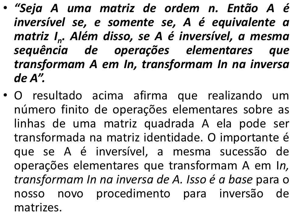 Seja A uma matriz de ordem n. Então A é inversível se, e somente se, A é equivalente a matriz I n. Além disso, se A é inversível, a mesma sequência de