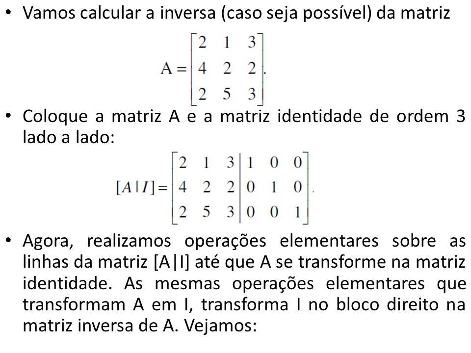 Vamos calcular a inversa (caso seja possível) da matriz Coloque a matriz A e a matriz identidade de ordem 3 lado a lado: Agora, realizamos operações e