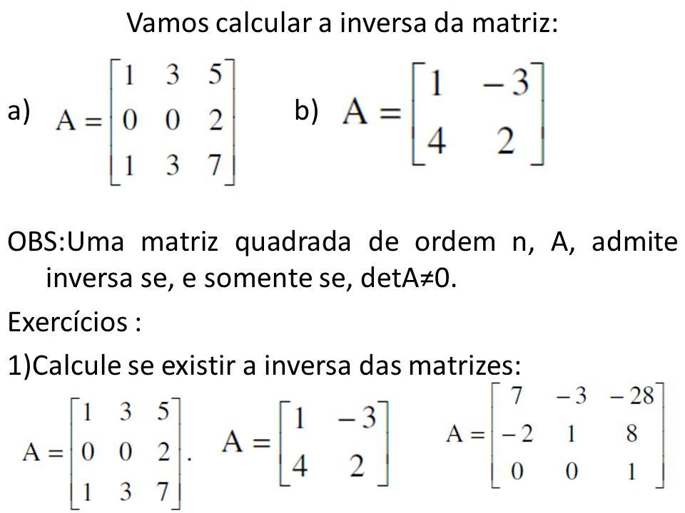 Vamos calcular a inversa da matriz: a) b) OBS:Uma matriz quadrada de ordem n, A, admite inversa se, e somente se, detA0. Exercícios : 1)Calcule se exi