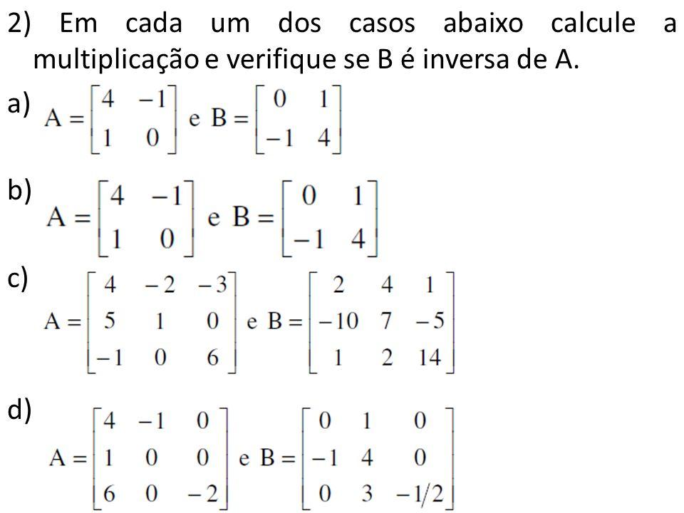 2) Em cada um dos casos abaixo calcule a multiplicação e verifique se B é inversa de A. a) b) c) d)