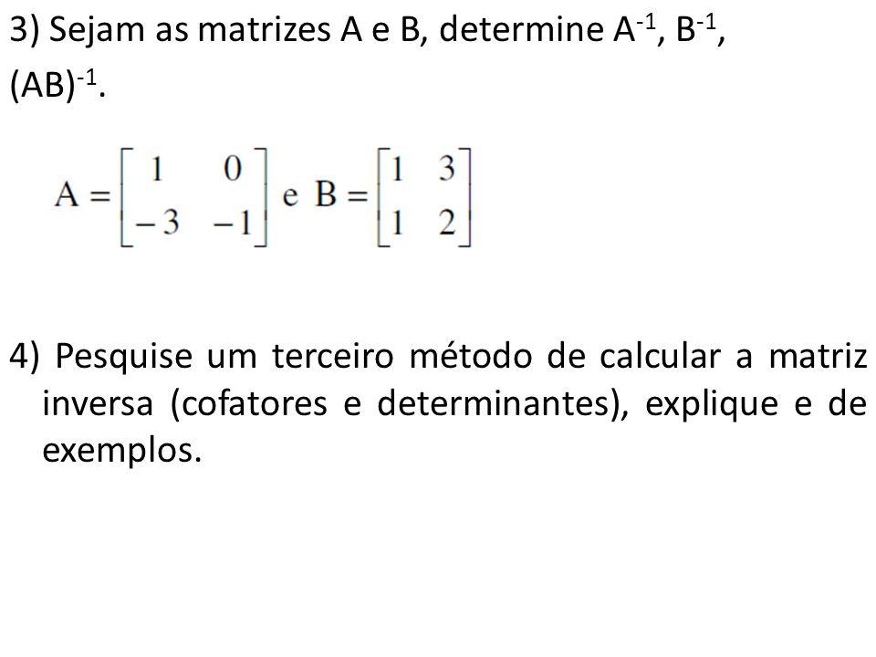 3) Sejam as matrizes A e B, determine A -1, B -1, (AB) -1. 4) Pesquise um terceiro método de calcular a matriz inversa (cofatores e determinantes), ex