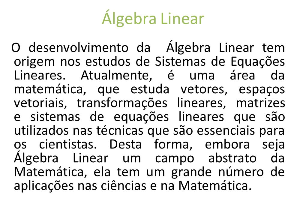 Álgebra Linear O desenvolvimento da Álgebra Linear tem origem nos estudos de Sistemas de Equações Lineares. Atualmente, é uma área da matemática, que