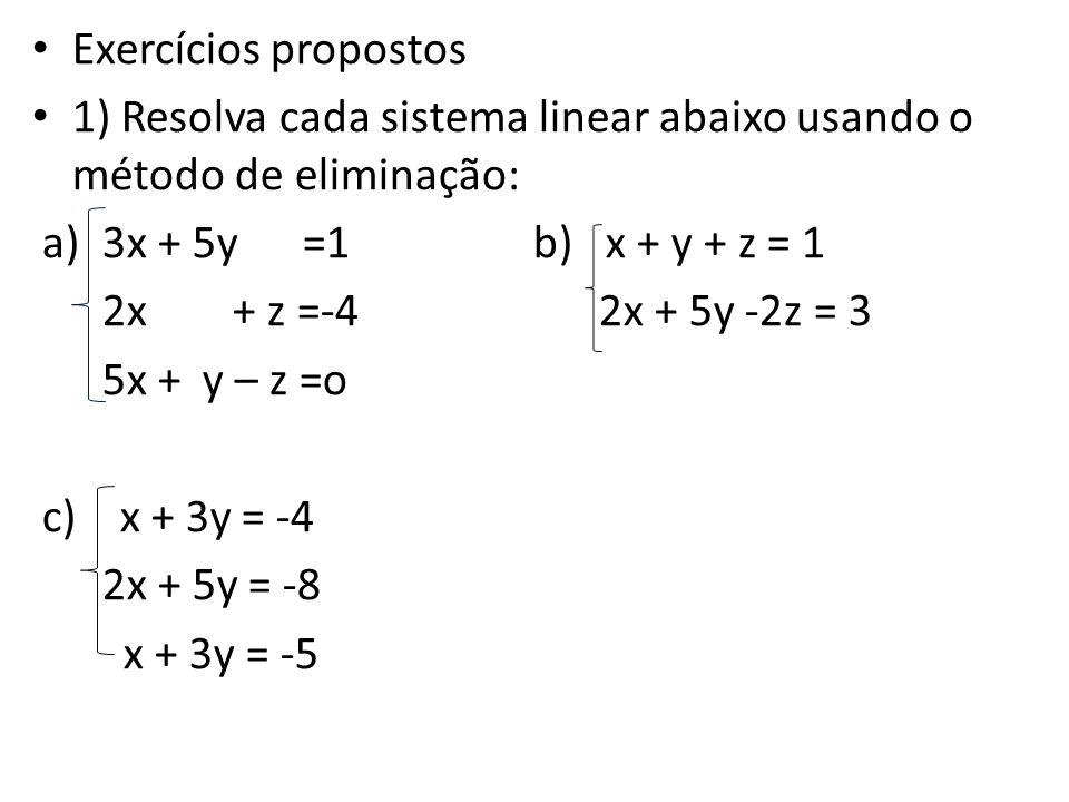 Exercícios propostos 1) Resolva cada sistema linear abaixo usando o método de eliminação: a)3x + 5y =1 b) x + y + z = 1 2x + z =-4 2x + 5y -2z = 3 5x