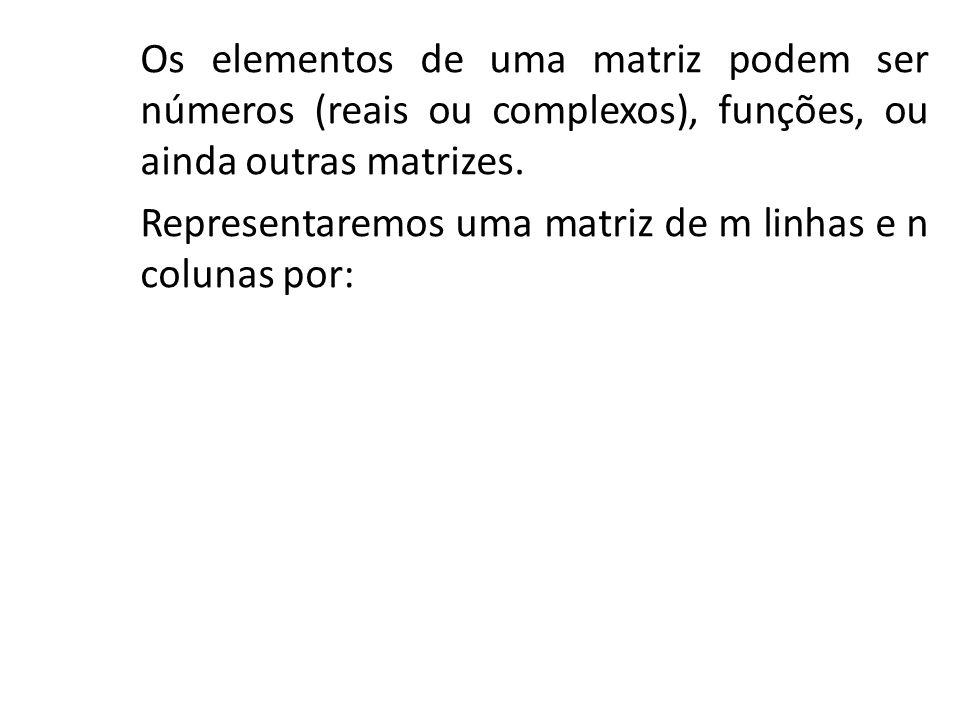 Os elementos de uma matriz podem ser números (reais ou complexos), funções, ou ainda outras matrizes. Representaremos uma matriz de m linhas e n colun