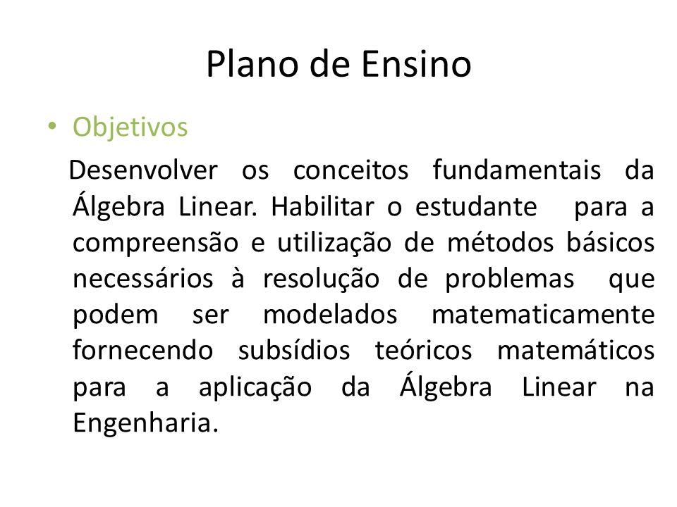 Plano de Ensino Objetivos Desenvolver os conceitos fundamentais da Álgebra Linear. Habilitar o estudante para a compreensão e utilização de métodos bá