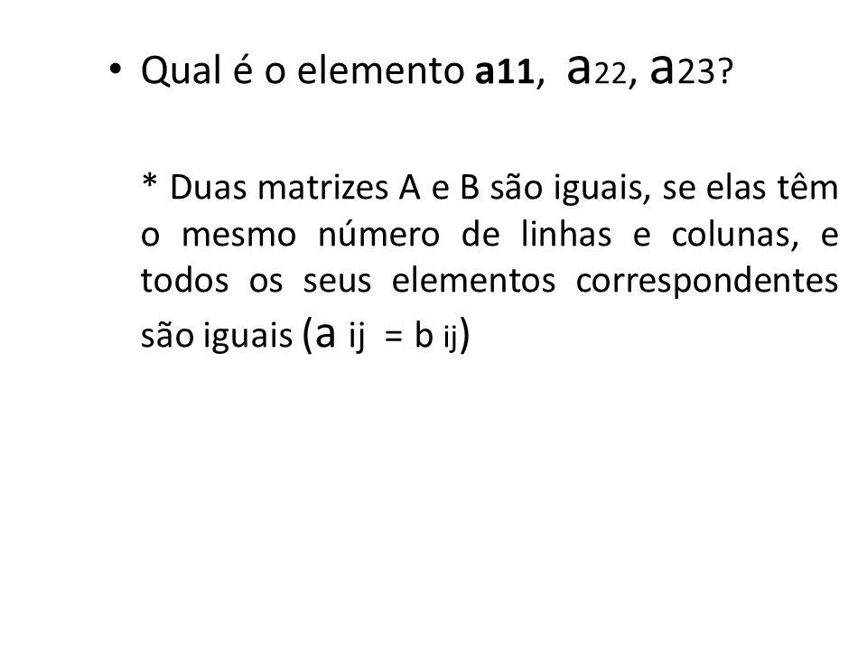 Qual é o elemento a 11, a 22, a 23? * Duas matrizes A e B são iguais, se elas têm o mesmo número de linhas e colunas, e todos os seus elementos corres