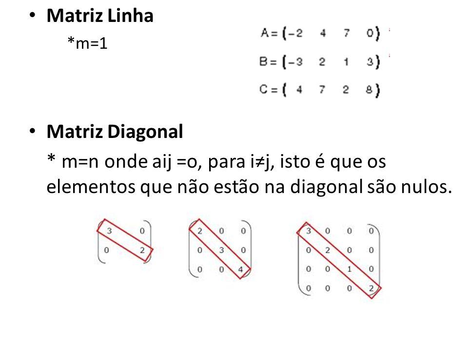 Matriz Linha *m=1 Matriz Diagonal * m=n onde aij =o, para ij, isto é que os elementos que não estão na diagonal são nulos.