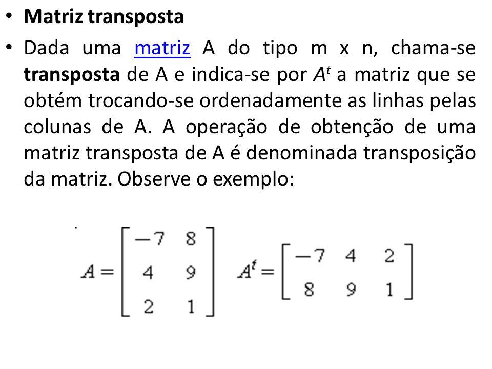 Matriz transposta Dada uma matriz A do tipo m x n, chama-se transposta de A e indica-se por A t a matriz que se obtém trocando-se ordenadamente as lin
