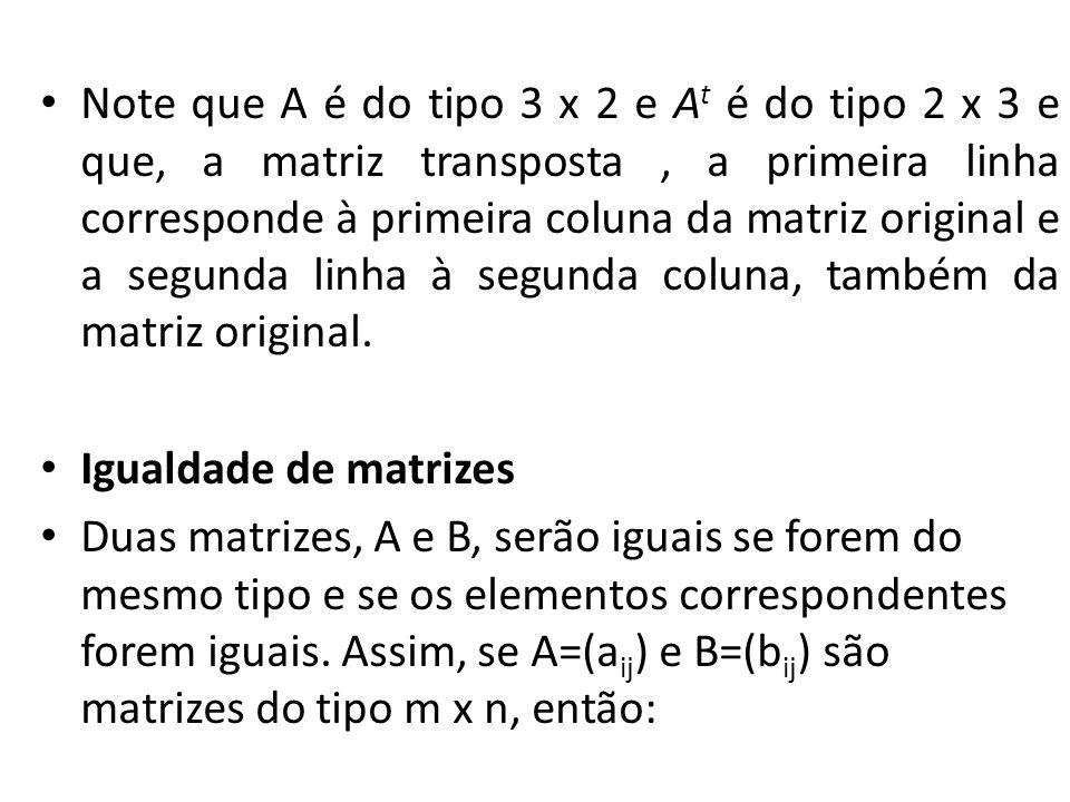 Note que A é do tipo 3 x 2 e A t é do tipo 2 x 3 e que, a matriz transposta, a primeira linha corresponde à primeira coluna da matriz original e a seg