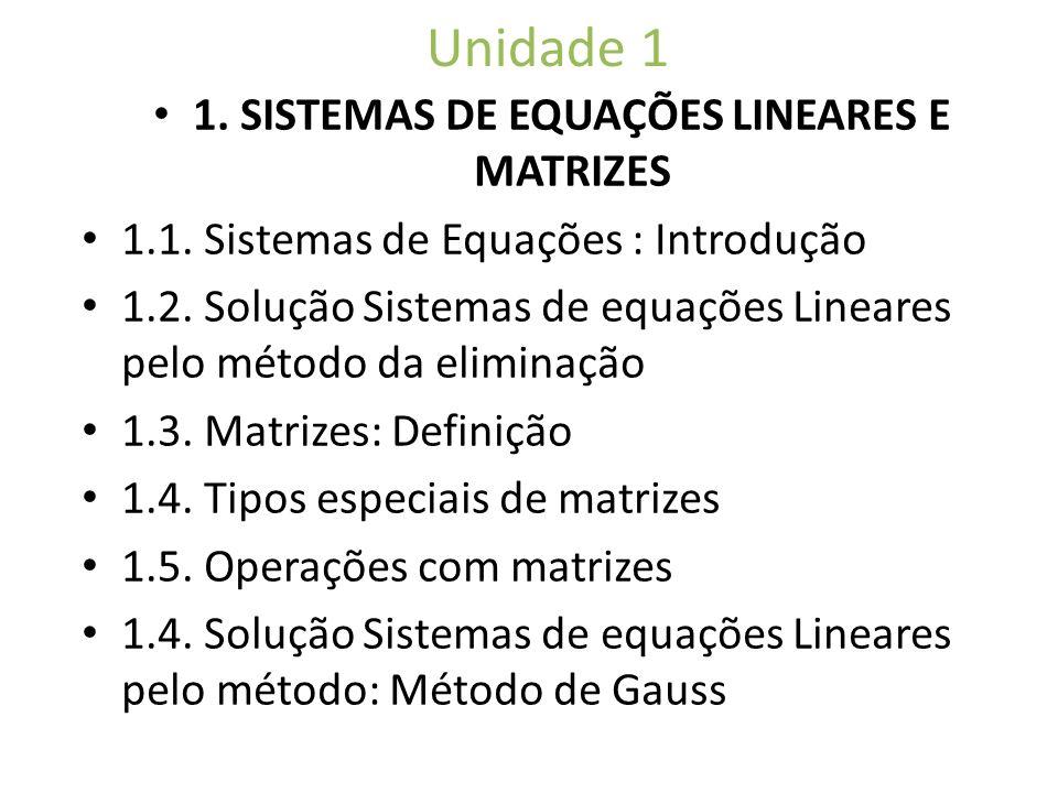 Unidade 1 1. SISTEMAS DE EQUAÇÕES LINEARES E MATRIZES 1.1. Sistemas de Equações : Introdução 1.2. Solução Sistemas de equações Lineares pelo método da