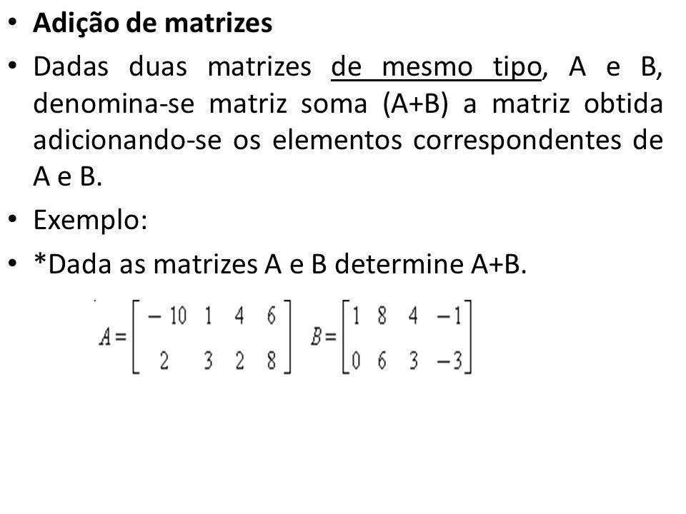 Adição de matrizes Dadas duas matrizes de mesmo tipo, A e B, denomina-se matriz soma (A+B) a matriz obtida adicionando-se os elementos correspondentes