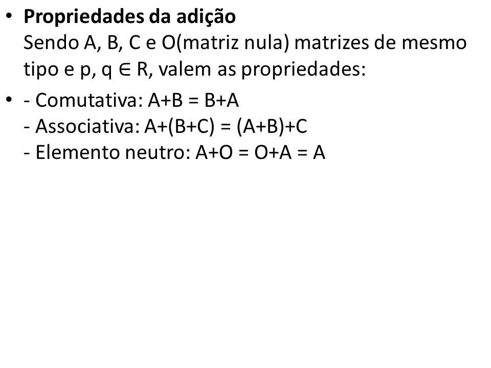 Propriedades da adição Sendo A, B, C e O(matriz nula) matrizes de mesmo tipo e p, q R, valem as propriedades: - Comutativa: A+B = B+A - Associativa: A