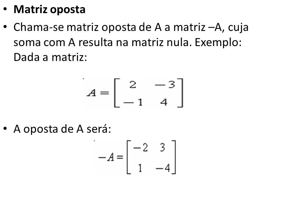 Matriz oposta Chama-se matriz oposta de A a matriz –A, cuja soma com A resulta na matriz nula. Exemplo: Dada a matriz: A oposta de A será: