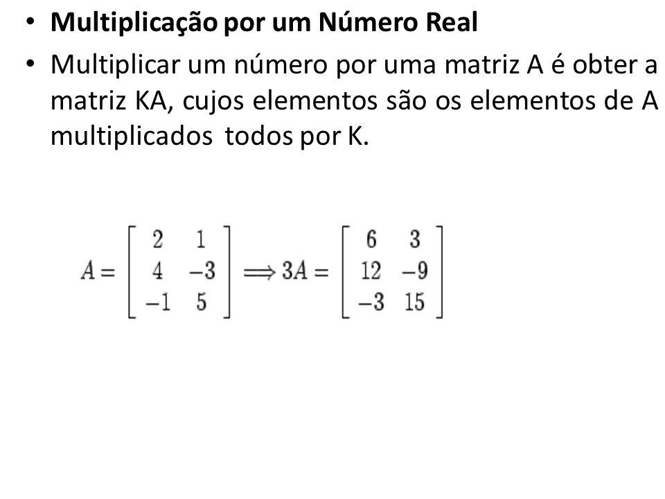 Multiplicação por um Número Real Multiplicar um número por uma matriz A é obter a matriz KA, cujos elementos são os elementos de A multiplicados todos