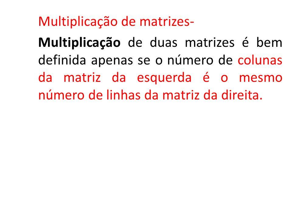 Multiplicação de matrizes- Multiplicação de duas matrizes é bem definida apenas se o número de colunas da matriz da esquerda é o mesmo número de linha