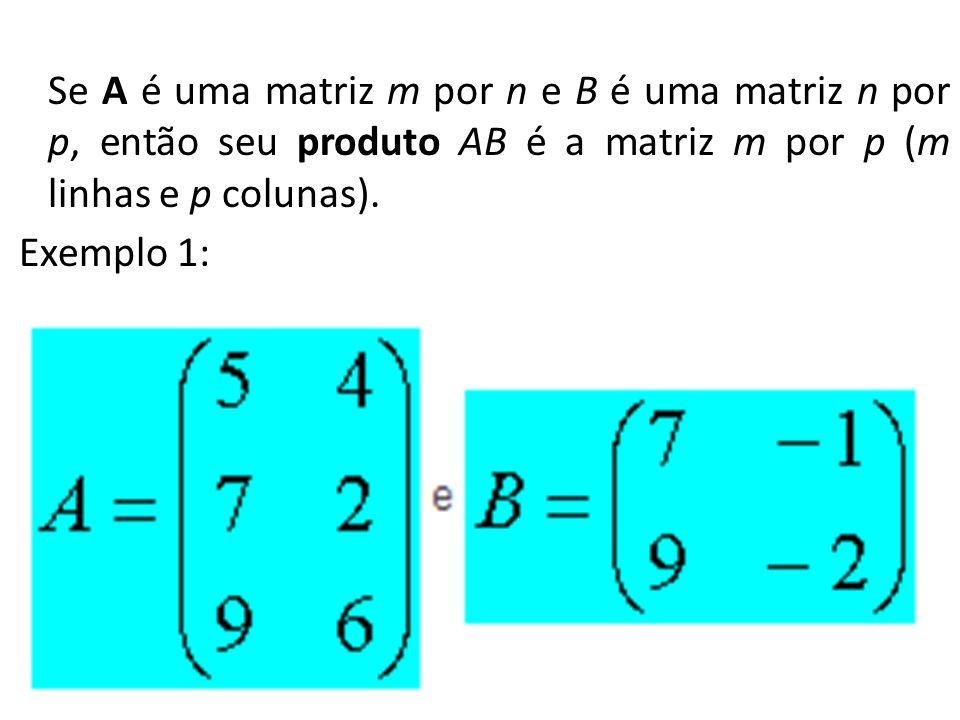Se A é uma matriz m por n e B é uma matriz n por p, então seu produto AB é a matriz m por p (m linhas e p colunas). Exemplo 1: