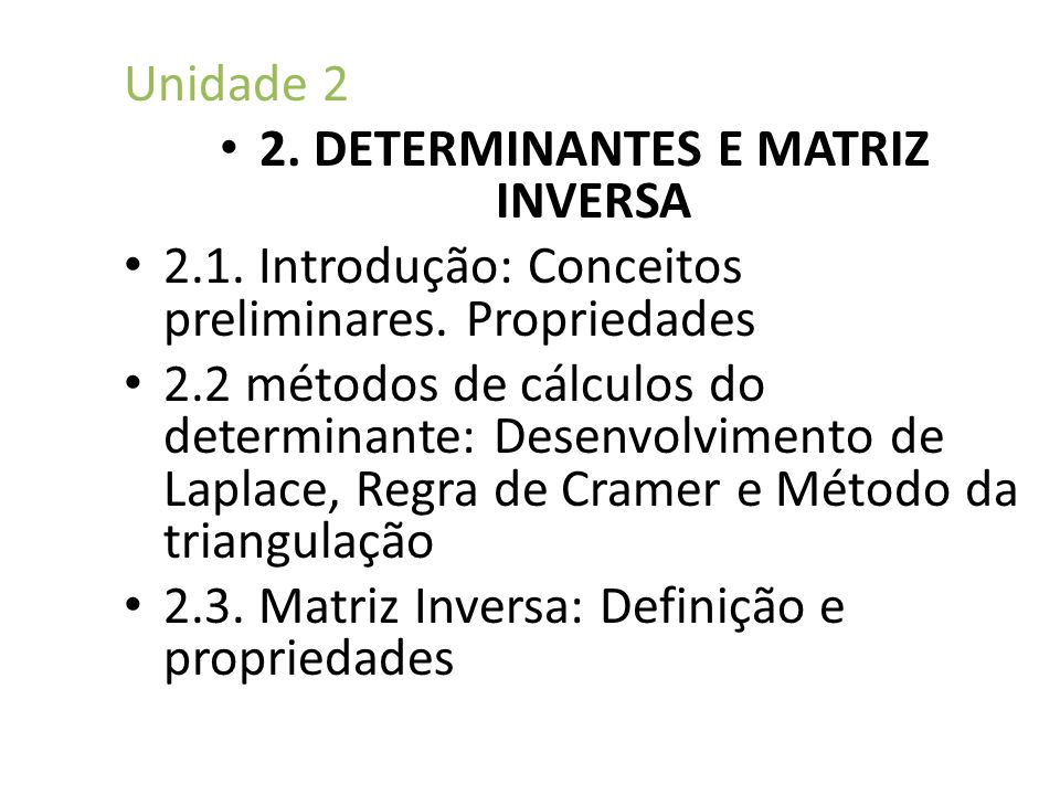 Unidade 2 2. DETERMINANTES E MATRIZ INVERSA 2.1. Introdução: Conceitos preliminares. Propriedades 2.2 métodos de cálculos do determinante: Desenvolvim