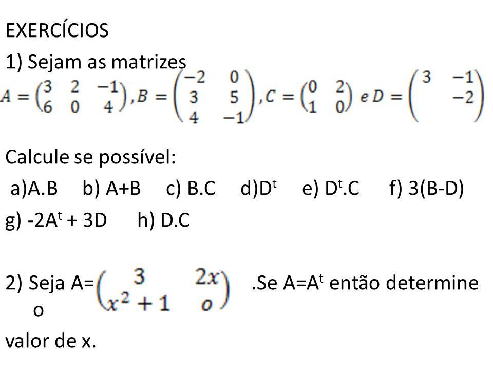 EXERCÍCIOS 1) Sejam as matrizes Calcule se possível: a)A.B b) A+B c) B.C d)D t e) D t.C f) 3(B-D) g) -2A t + 3D h) D.C 2) Seja A=.Se A=A t então deter