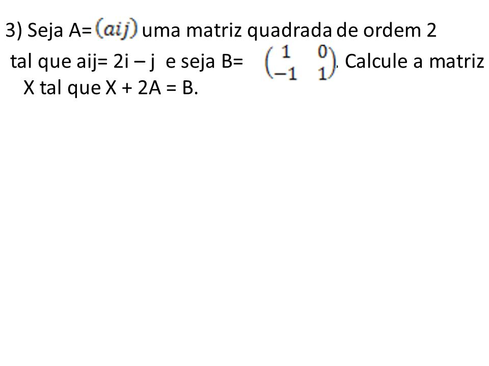 3) Seja A= uma matriz quadrada de ordem 2 tal que aij= 2i – j e seja B=. Calcule a matriz X tal que X + 2A = B.
