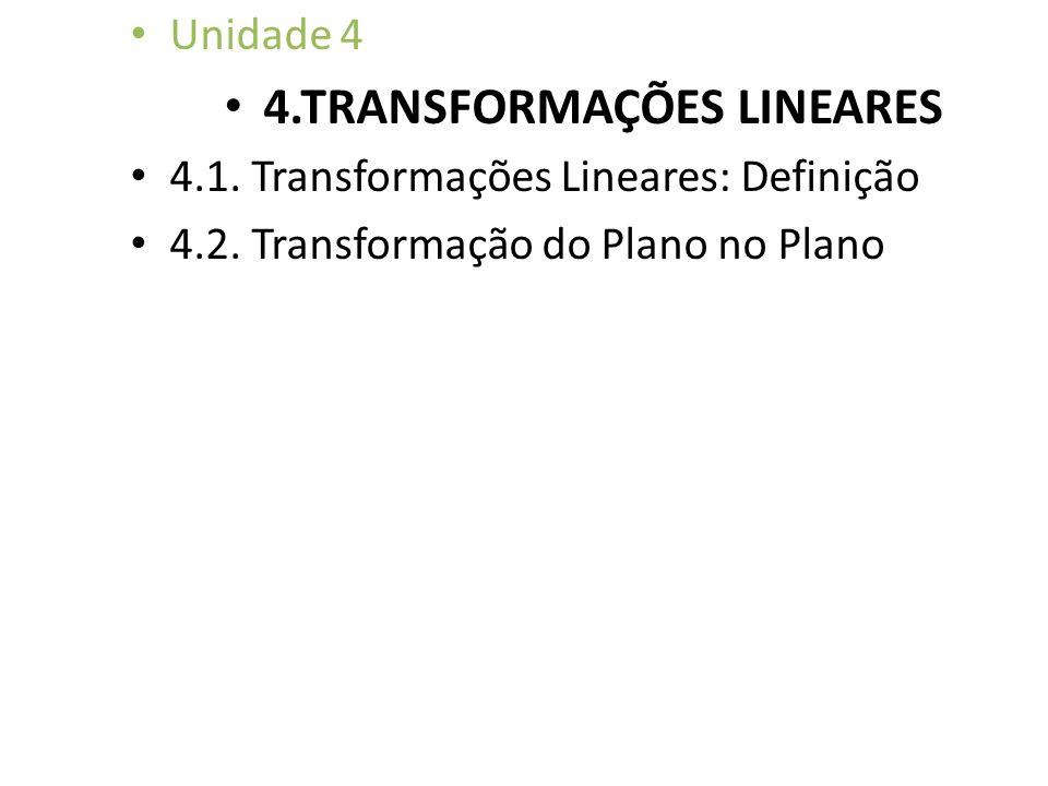 Unidade 4 4.TRANSFORMAÇÕES LINEARES 4.1. Transformações Lineares: Definição 4.2. Transformação do Plano no Plano