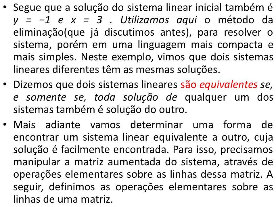 Segue que a solução do sistema linear inicial também é y = 1 e x = 3. Utilizamos aqui o método da eliminação(que já discutimos antes), para resolver o