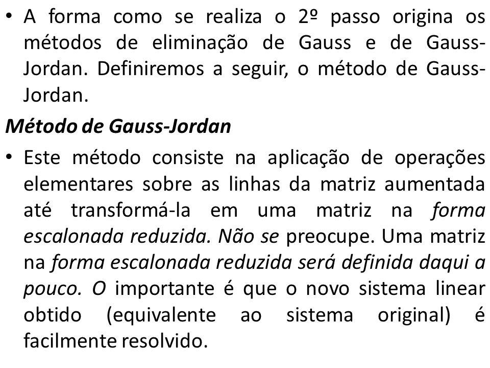 A forma como se realiza o 2º passo origina os métodos de eliminação de Gauss e de Gauss- Jordan. Definiremos a seguir, o método de Gauss- Jordan. Méto