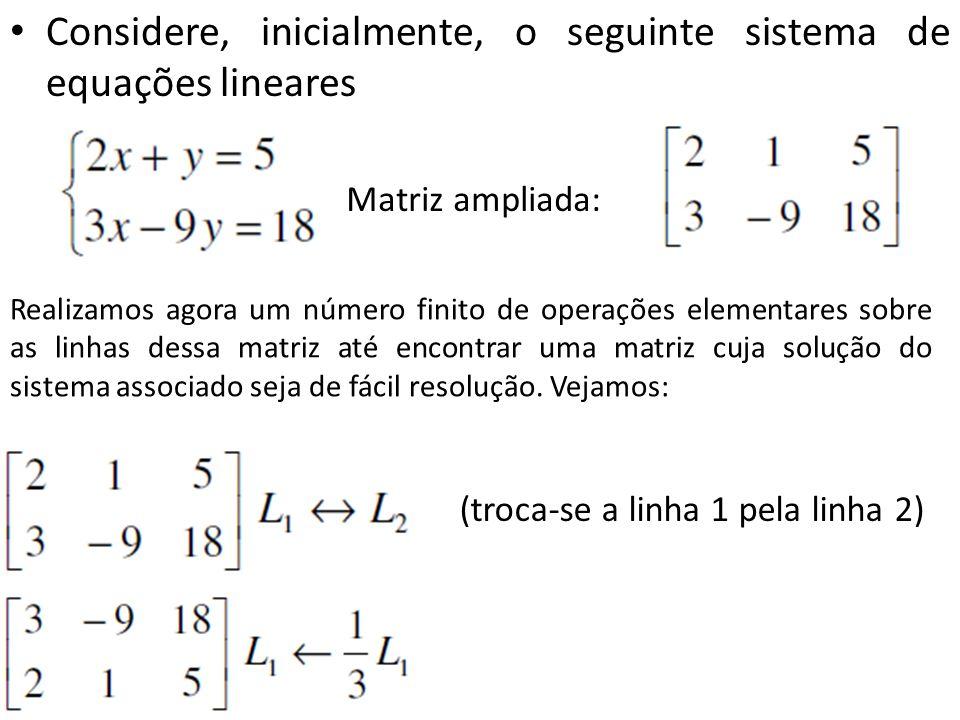 Considere, inicialmente, o seguinte sistema de equações lineares Matriz ampliada: (troca-se a linha 1 pela linha 2) Realizamos agora um número finito