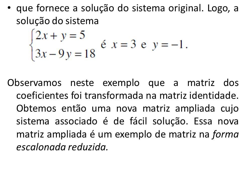 que fornece a solução do sistema original. Logo, a solução do sistema Observamos neste exemplo que a matriz dos coeficientes foi transformada na matri