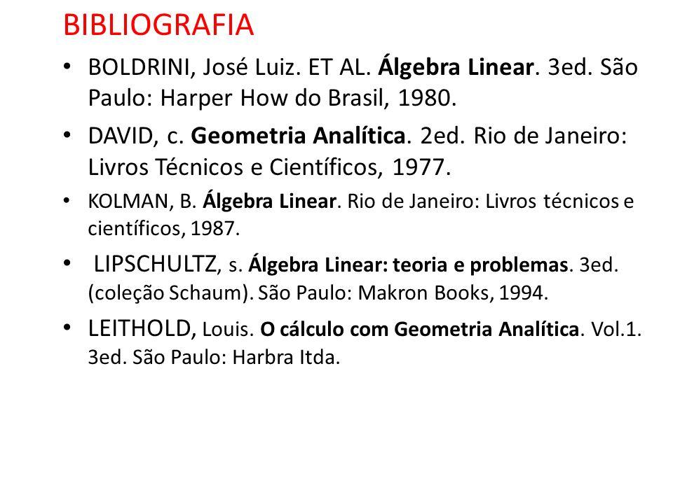 BIBLIOGRAFIA BOLDRINI, José Luiz. ET AL. Álgebra Linear. 3ed. São Paulo: Harper How do Brasil, 1980. DAVID, c. Geometria Analítica. 2ed. Rio de Janeir