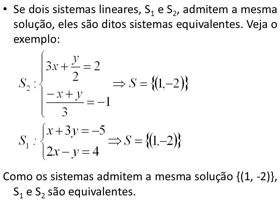 Se dois sistemas lineares, S 1 e S 2, admitem a mesma solução, eles são ditos sistemas equivalentes. Veja o exemplo: Como os sistemas admitem a mesma