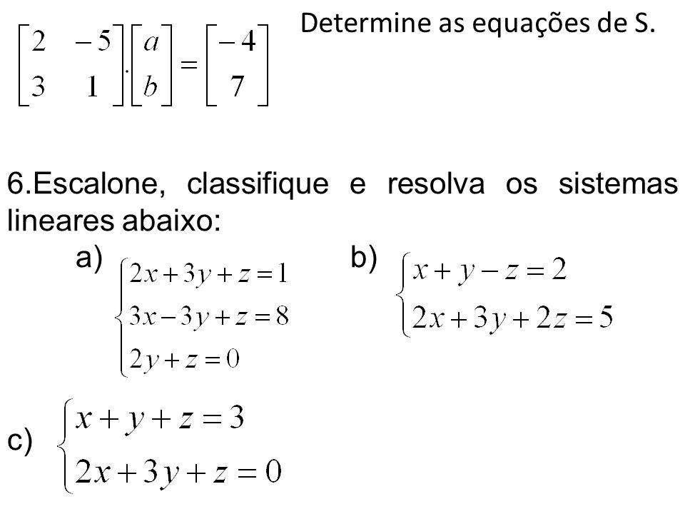 Determine as equações de S. 6.Escalone, classifique e resolva os sistemas lineares abaixo: a) b) c)