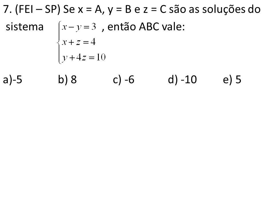 7. (FEI – SP) Se x = A, y = B e z = C são as soluções do sistema, então ABC vale: a)-5b) 8c) -6d) -10 e) 5