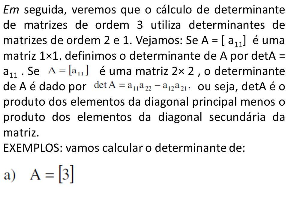 Em seguida, veremos que o cálculo de determinante de matrizes de ordem 3 utiliza determinantes de matrizes de ordem 2 e 1. Vejamos: Se A = [ a 11 ] é