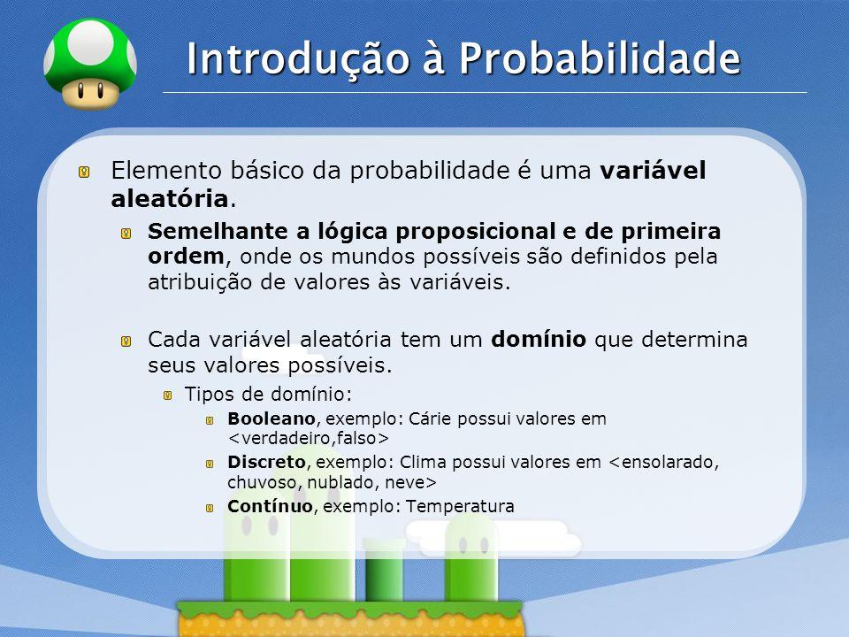 LOGO Introdução à Probabilidade Elemento básico da probabilidade é uma variável aleatória. Semelhante a lógica proposicional e de primeira ordem, onde