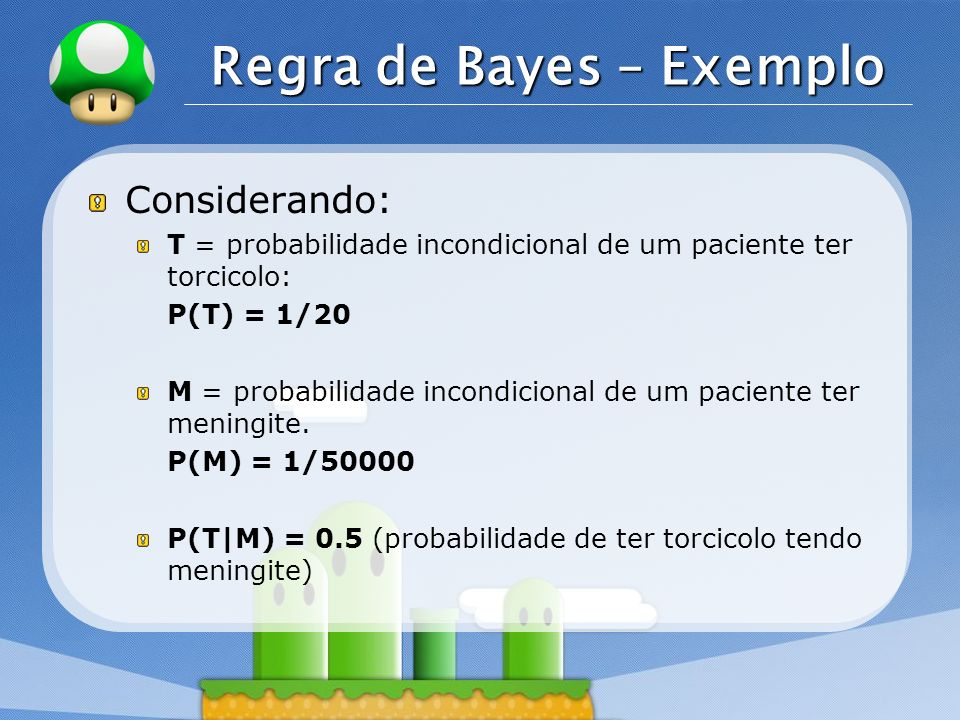 LOGO Regra de Bayes – Exemplo Considerando: T = probabilidade incondicional de um paciente ter torcicolo: P(T) = 1/20 M = probabilidade incondicional