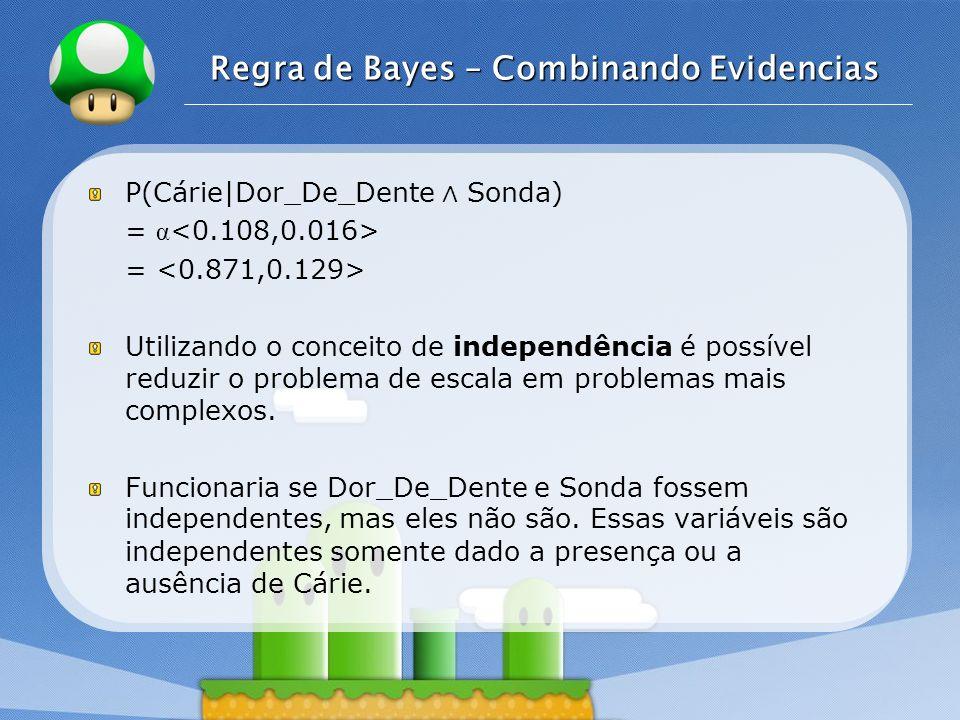 LOGO Regra de Bayes – Combinando Evidencias P(Cárie|Dor_De_Dente Sonda) = α = Utilizando o conceito de independência é possível reduzir o problema de