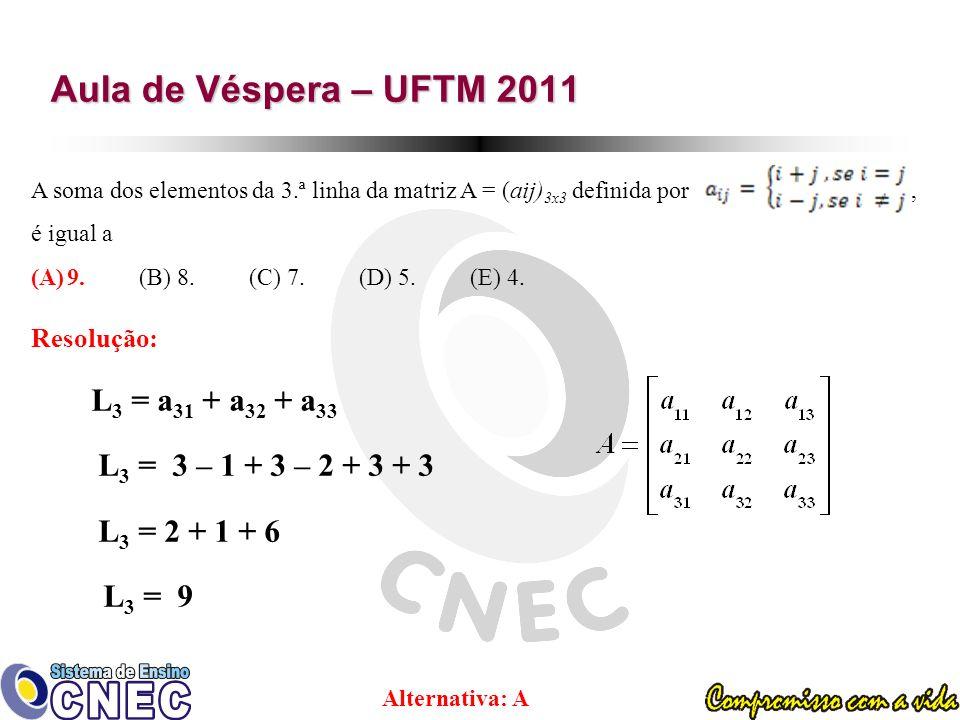 Aula de Véspera – UFTM 2011 A soma dos elementos da 3.ª linha da matriz A = (aij) 3x3 definida por, é igual a (A)9.