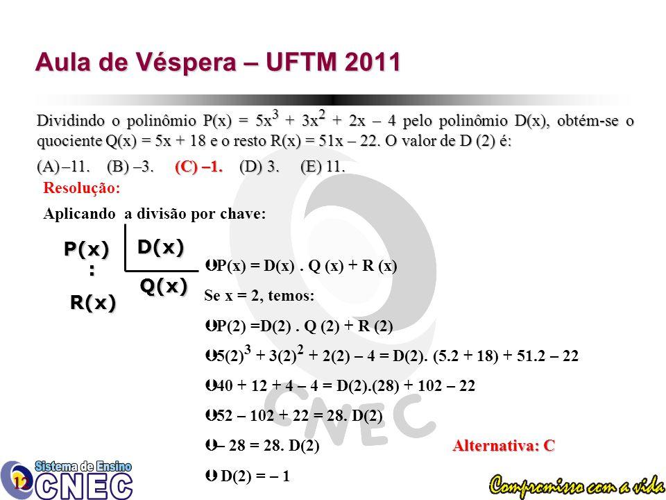 Aula de Véspera – UFTM 2011 Dividindo o polinômio P(x) = 5x 3 + 3x 2 + 2x – 4 pelo polinômio D(x), obtém-se o quociente Q(x) = 5x + 18 e o resto R(x) = 51x – 22.