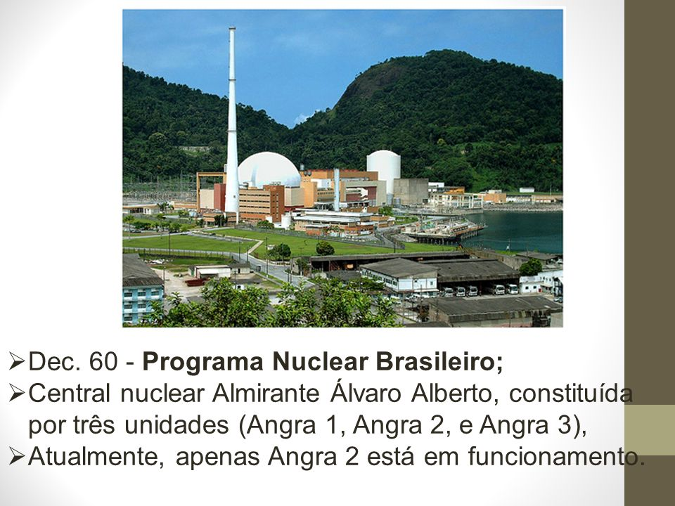 Dec. 60 - Programa Nuclear Brasileiro; Central nuclear Almirante Álvaro Alberto, constituída por três unidades (Angra 1, Angra 2, e Angra 3), Atualmen