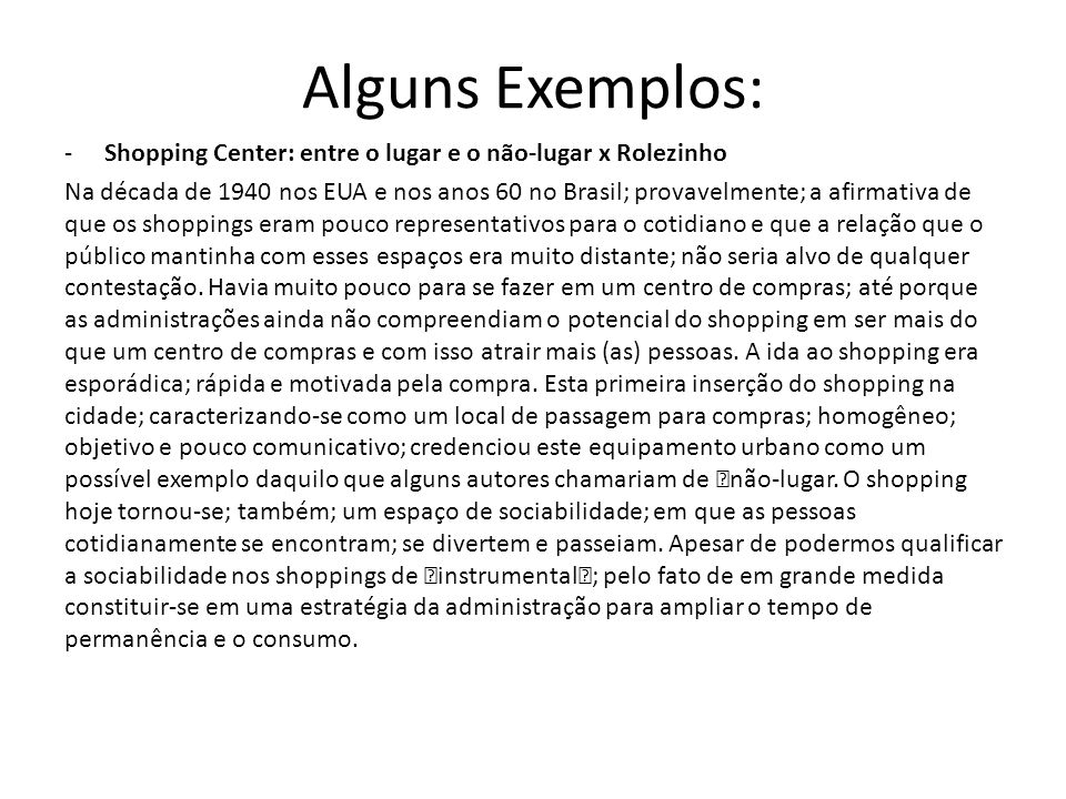 Alguns Exemplos: -Shopping Center: entre o lugar e o não-lugar x Rolezinho Na década de 1940 nos EUA e nos anos 60 no Brasil; provavelmente; a afirmat