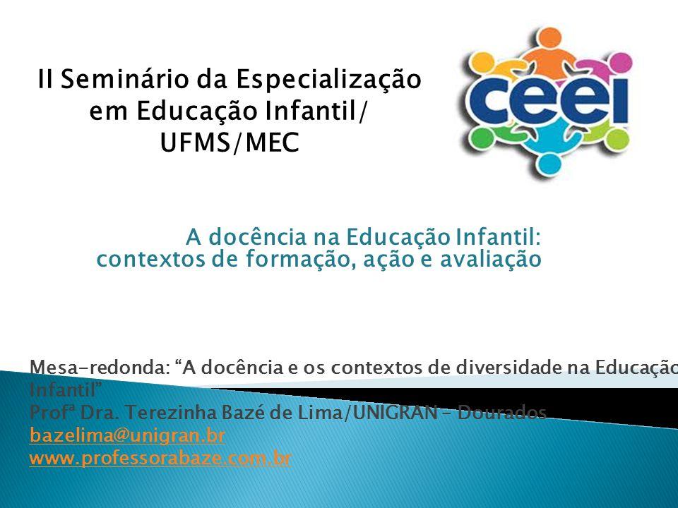 A docência na Educação Infantil: contextos de formação, ação e avaliação II Seminário da Especialização em Educação Infantil/ UFMS/MEC Mesa-redonda: A docência e os contextos de diversidade na Educação Infantil Profª Dra.