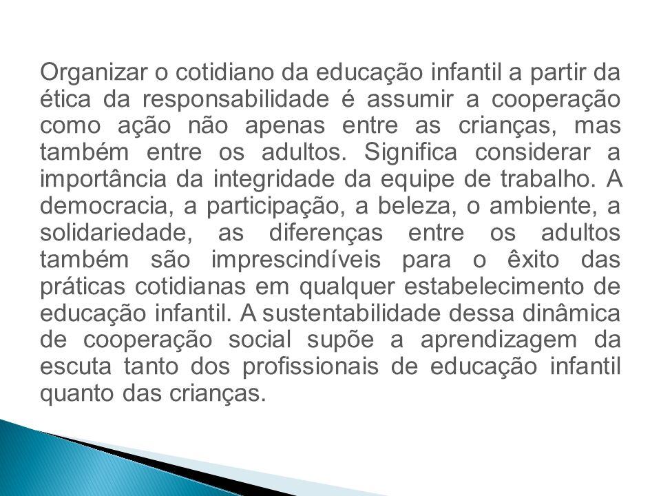 Organizar o cotidiano da educação infantil a partir da ética da responsabilidade é assumir a cooperação como ação não apenas entre as crianças, mas também entre os adultos.