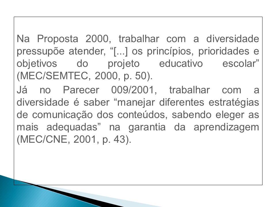 Na Proposta 2000, trabalhar com a diversidade pressupõe atender, [...] os princípios, prioridades e objetivos do projeto educativo escolar (MEC/SEMTEC, 2000, p.