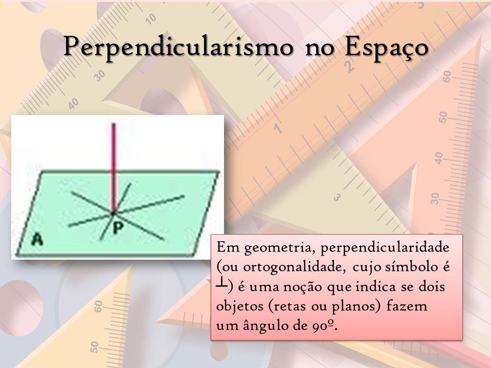 Perpendicularismo no Espaço Em geometria, perpendicularidade (ou ortogonalidade, cujo símbolo é ) é uma noção que indica se dois objetos (retas ou pla