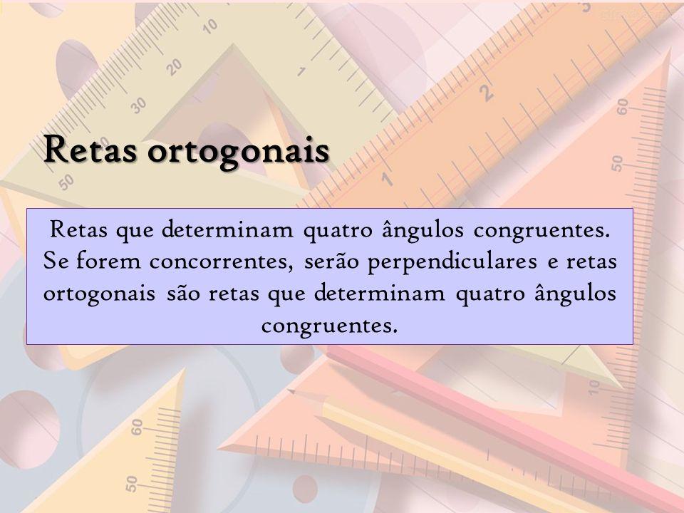 Retas ortogonais Retas que determinam quatro ângulos congruentes. Se forem concorrentes, serão perpendiculares e retas ortogonais são retas que determ