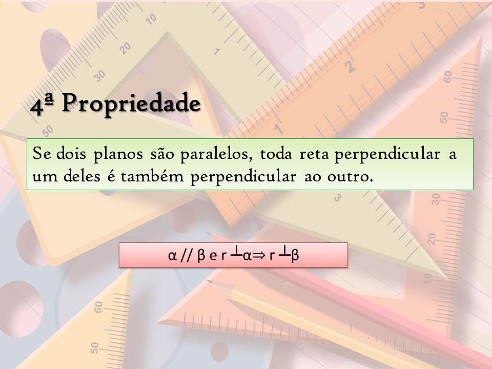 4ª Propriedade Se dois planos são paralelos, toda reta perpendicular a um deles é também perpendicular ao outro. α // β e r α r β