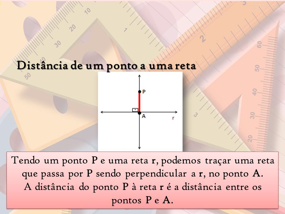 Distância de um ponto a uma reta Tendo um ponto P e uma reta r, podemos traçar uma reta que passa por P sendo perpendicular a r, no ponto A. A distânc