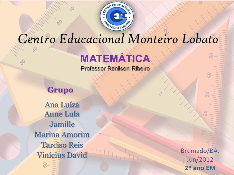 Centro Educacional Monteiro Lobato MATEMÁTICA Professor Renilson Ribeiro Ana Luíza Anne Lula Jamille Marina Amorim Tarciso Reis Vinícius David Grupo B